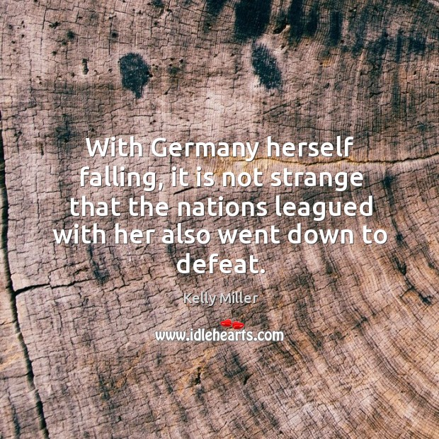 With germany herself falling, it is not strange that the nations leagued with her also went down to defeat. Kelly Miller Picture Quote
