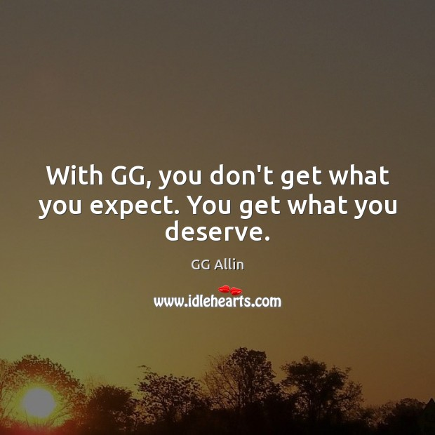 With GG, you don't get what you expect. You get what you deserve. Image