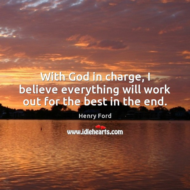 With God in charge, I believe everything will work out for the best in the end. Image