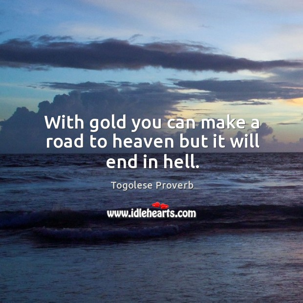 With gold you can make a road to heaven but it will end in hell. Togolese Proverbs Image
