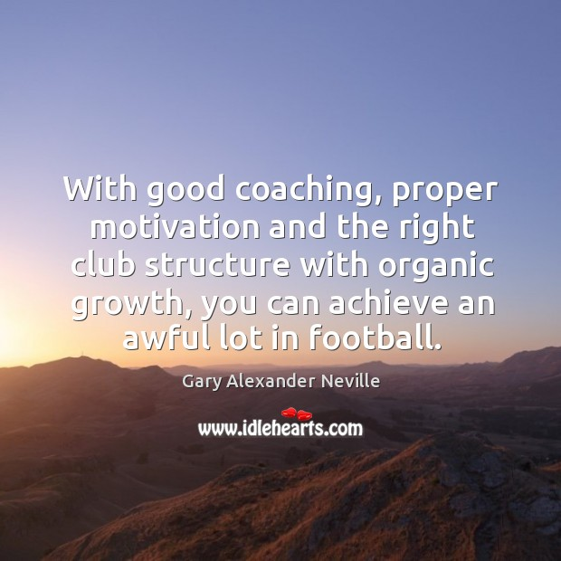 With good coaching, proper motivation and the right club structure with organic growth Gary Alexander Neville Picture Quote
