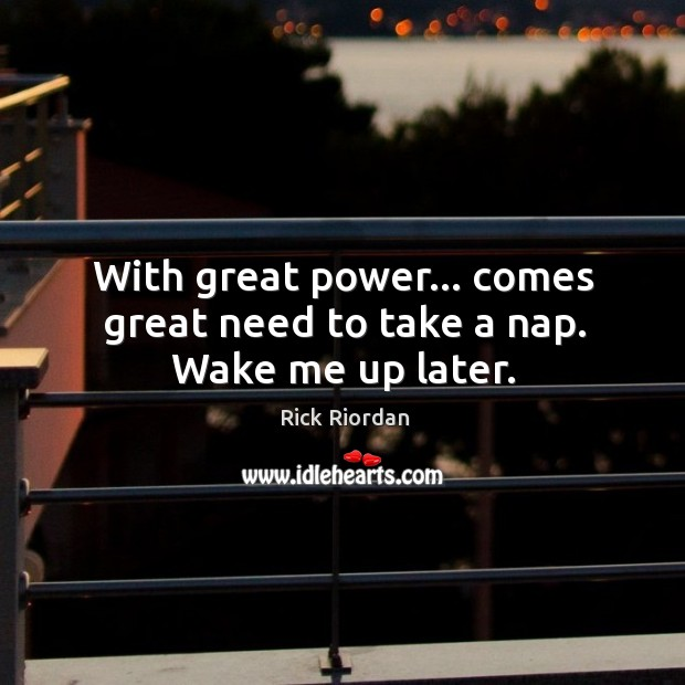 With great power… comes great need to take a nap. Wake me up later. Rick Riordan Picture Quote