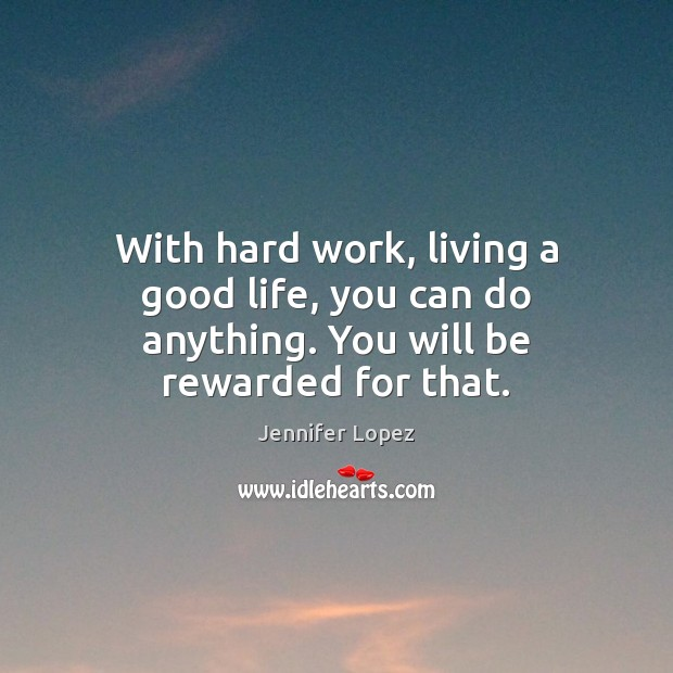 With hard work, living a good life, you can do anything. You will be rewarded for that. Jennifer Lopez Picture Quote