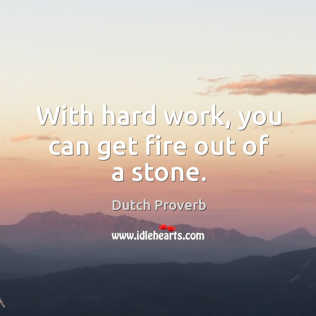 With hard work, you can get fire out of a stone. Dutch Proverbs Image