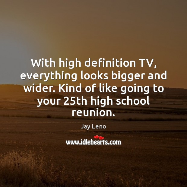Image, With high definition TV, everything looks bigger and wider. Kind of like