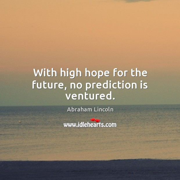 Image about With high hope for the future, no prediction is ventured.