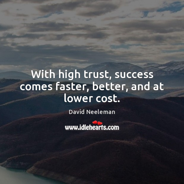 With high trust, success comes faster, better, and at lower cost. David Neeleman Picture Quote