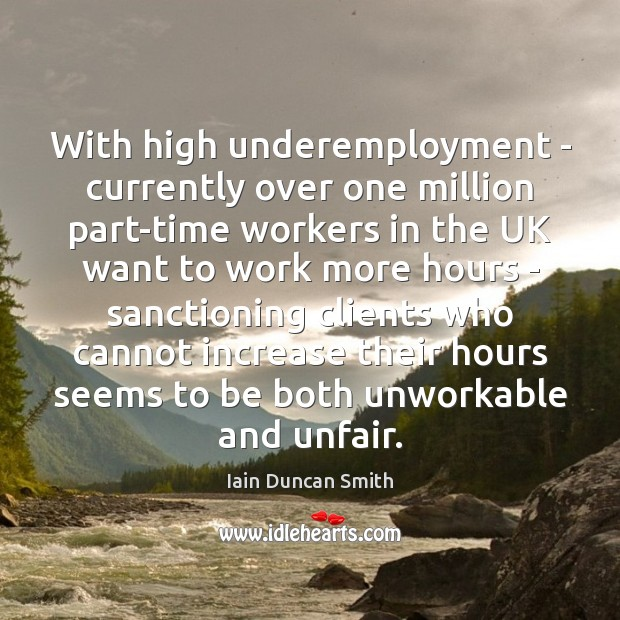 With high underemployment – currently over one million part-time workers in the Iain Duncan Smith Picture Quote