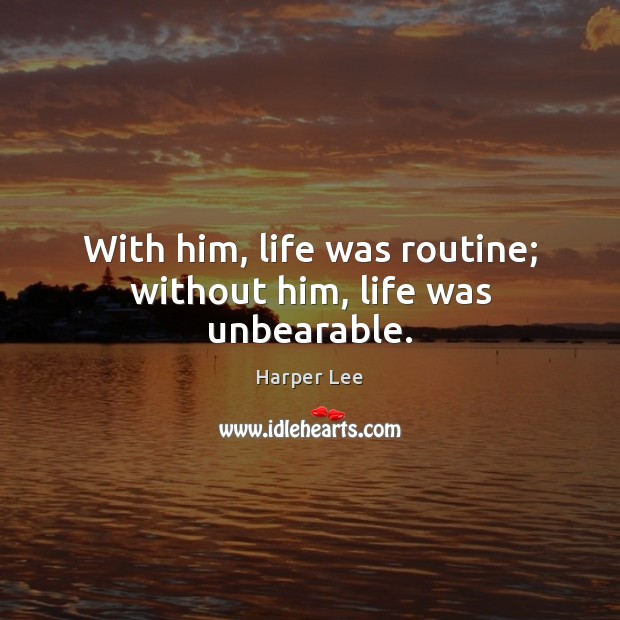With him, life was routine; without him, life was unbearable. Harper Lee Picture Quote