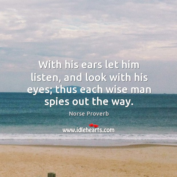 With his ears let him listen, and look with his eyes; thus each wise man spies out the way. Norse Proverbs Image