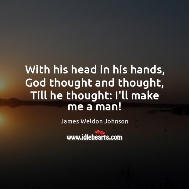 With his head in his hands, God thought and thought, Till he thought: I'll make me a man! James Weldon Johnson Picture Quote