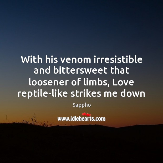 With his venom irresistible and bittersweet that loosener of limbs, Love reptile-like Image
