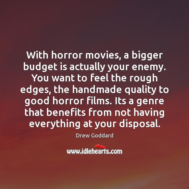 Image, With horror movies, a bigger budget is actually your enemy. You want