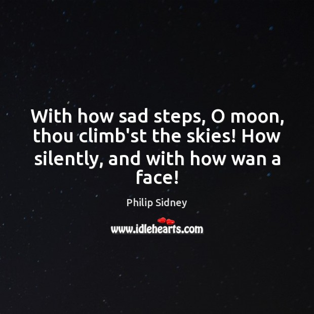 With how sad steps, O moon, thou climb'st the skies! How silently, Philip Sidney Picture Quote