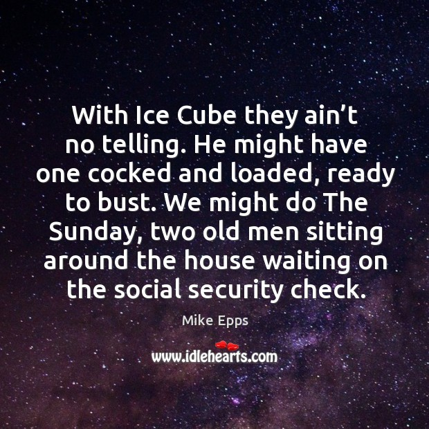 With ice cube they ain't no telling. He might have one cocked and loaded Mike Epps Picture Quote