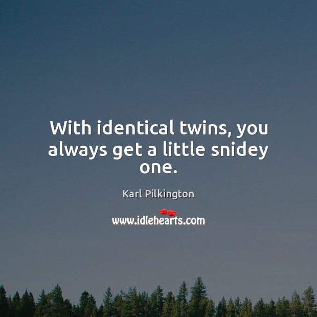 With identical twins, you always get a little snidey one. Image