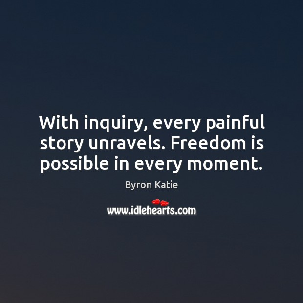 With inquiry, every painful story unravels. Freedom is possible in every moment. Byron Katie Picture Quote