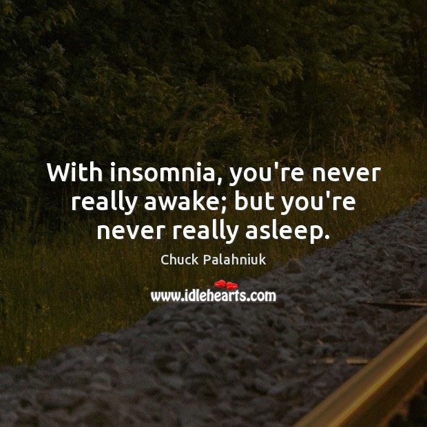 With insomnia, you're never really awake; but you're never really asleep. Chuck Palahniuk Picture Quote