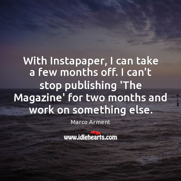 With Instapaper, I can take a few months off. I can't stop Image