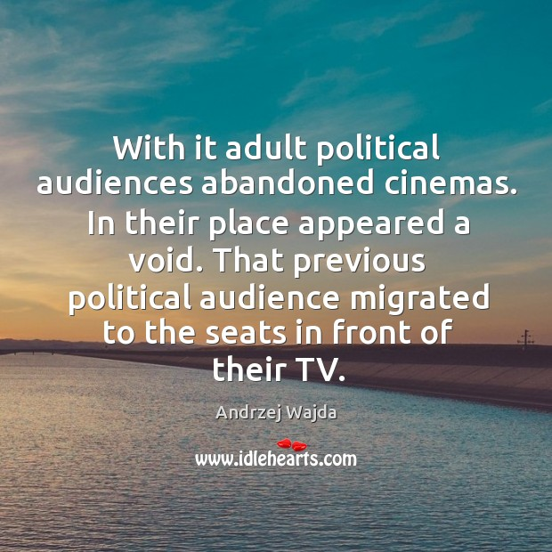 With it adult political audiences abandoned cinemas. In their place appeared a void. Andrzej Wajda Picture Quote
