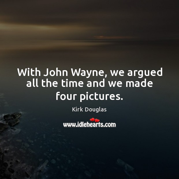 With John Wayne, we argued all the time and we made four pictures. Image