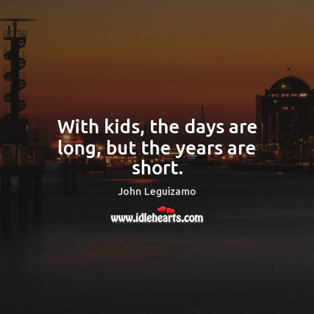 With kids, the days are long, but the years are short. John Leguizamo Picture Quote