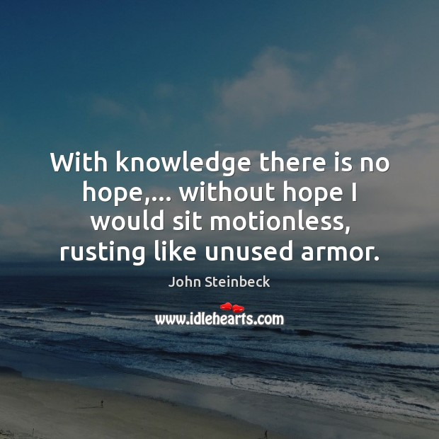 With knowledge there is no hope,… without hope I would sit motionless, John Steinbeck Picture Quote