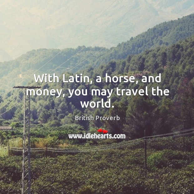 Image, With latin, a horse, and money, you may travel the world.