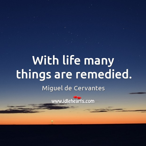 With life many things are remedied. Image