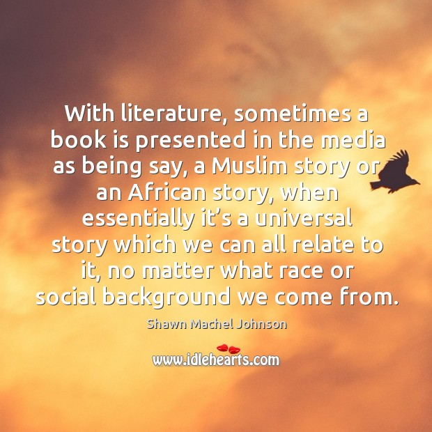 With literature, sometimes a book is presented in the media as being say, a muslim story Shawn Machel Johnson Picture Quote