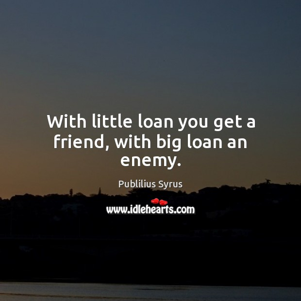 With little loan you get a friend, with big loan an enemy. Publilius Syrus Picture Quote