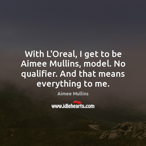 With L'Oreal, I get to be Aimee Mullins, model. No qualifier. And Image