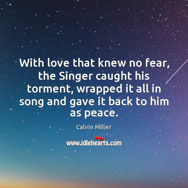 With love that knew no fear, the Singer caught his torment, wrapped Image
