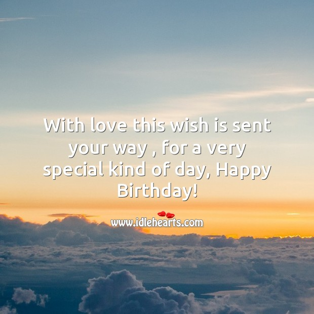 With love this wish is sent your way , for a very special kind of day, happy birthday! Image