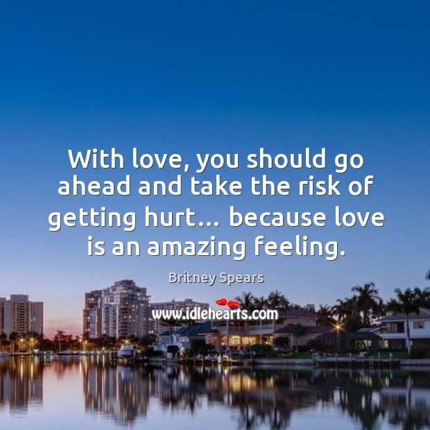 With love, you should go ahead and take the risk of getting hurt… because love is an amazing feeling. Image