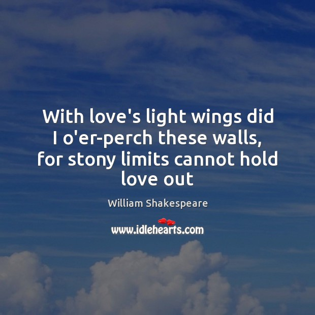 With love's light wings did I o'er-perch these walls, for stony limits Image