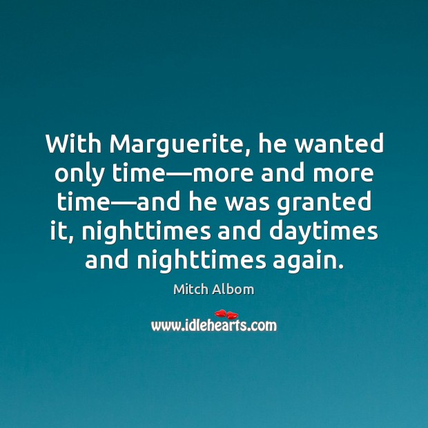 With Marguerite, he wanted only time—more and more time—and he Mitch Albom Picture Quote