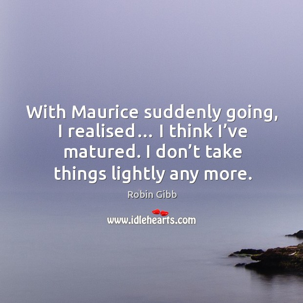 With maurice suddenly going, I realised… I think I've matured. I don't take things lightly any more. Robin Gibb Picture Quote