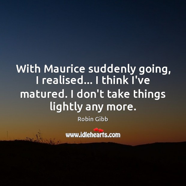 With Maurice suddenly going, I realised… I think I've matured. I don't Robin Gibb Picture Quote