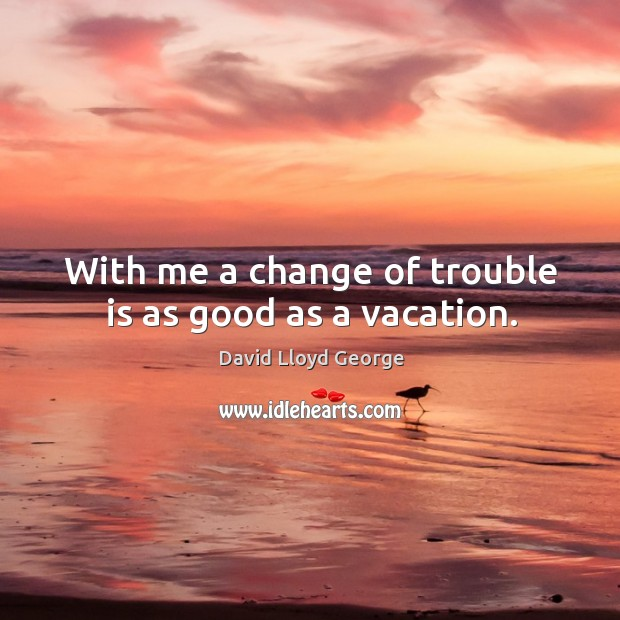 With me a change of trouble is as good as a vacation. David Lloyd George Picture Quote