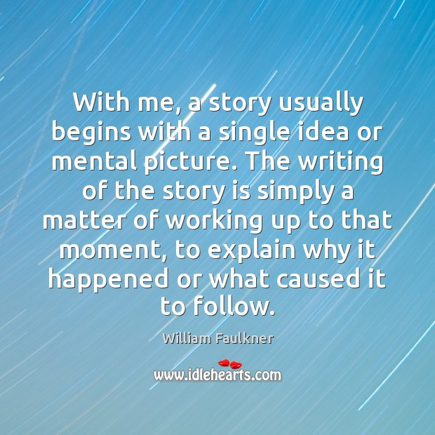 With me, a story usually begins with a single idea or mental William Faulkner Picture Quote