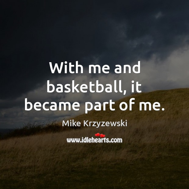 With me and basketball, it became part of me. Mike Krzyzewski Picture Quote