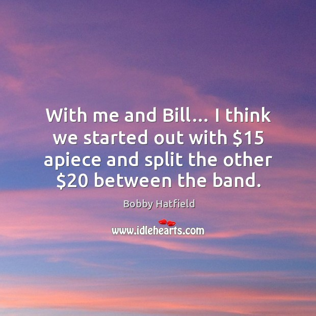 Image, With me and bill… I think we started out with $15 apiece and split the other $20 between the band.