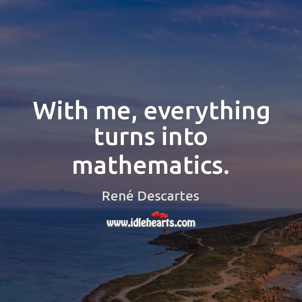 With me, everything turns into mathematics. René Descartes Picture Quote