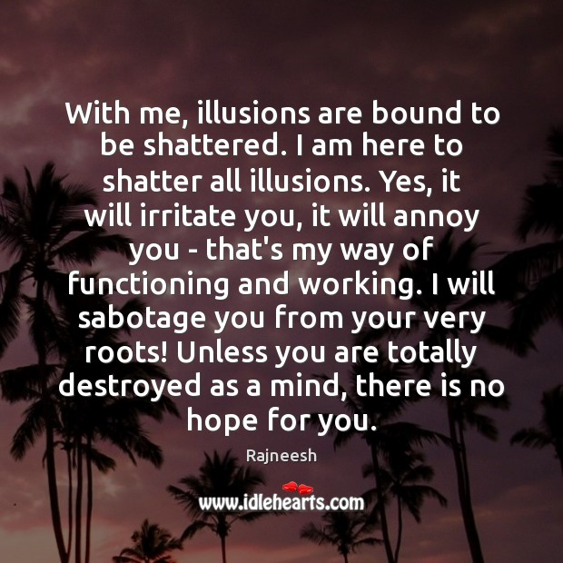 With me, illusions are bound to be shattered. I am here to Image