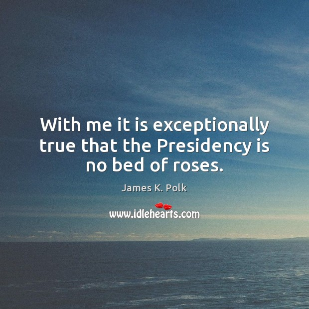 With me it is exceptionally true that the Presidency is no bed of roses. Image