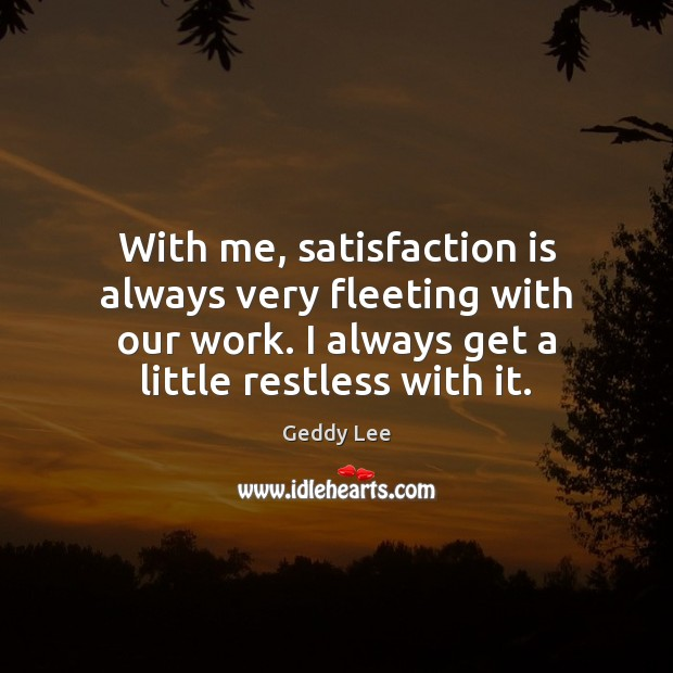 With me, satisfaction is always very fleeting with our work. I always Image