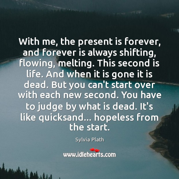With me, the present is forever, and forever is always shifting, flowing, Image
