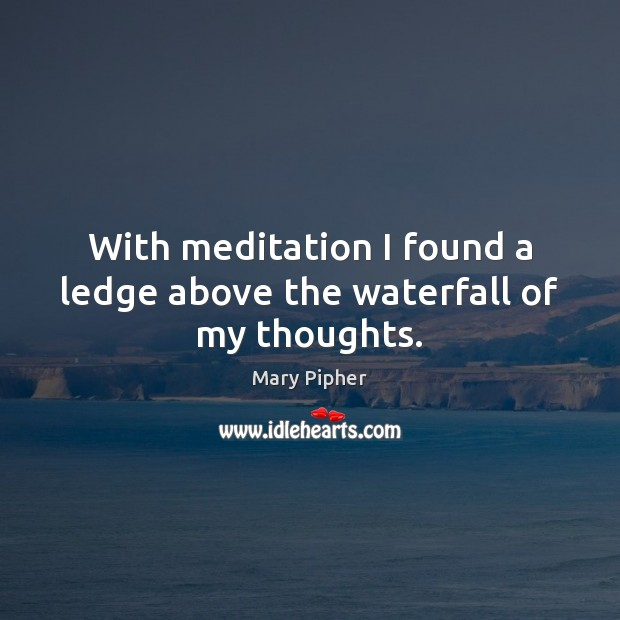 With meditation I found a ledge above the waterfall of my thoughts. Image