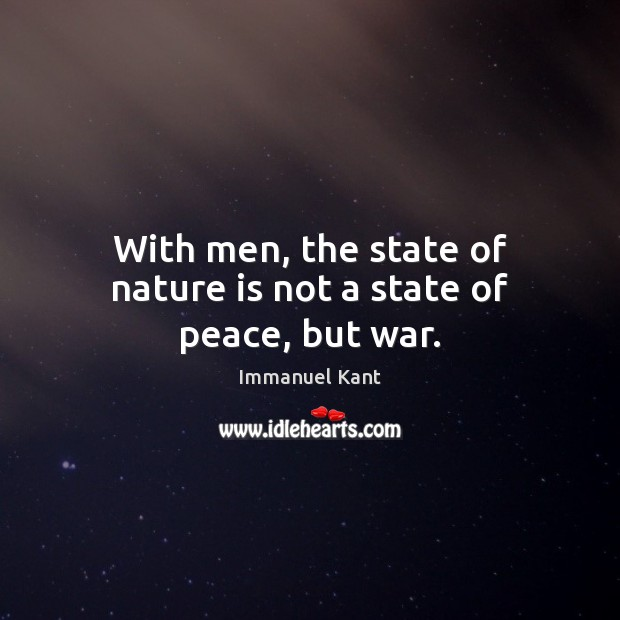 With men, the state of nature is not a state of peace, but war. Immanuel Kant Picture Quote